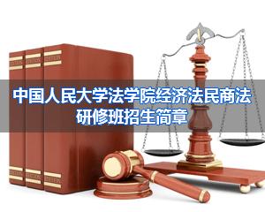 中国人民大学法学院经济法专业课程研修班招生简章