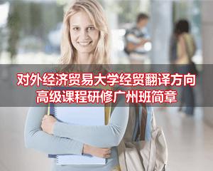 对外经济贸易大学经贸翻译方向高级课程研修班广州班简章