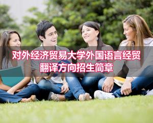 对外经济贸易大学外国语言经贸翻译方向招生简章