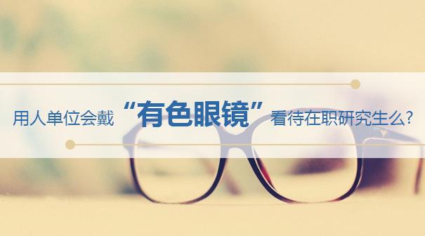 """用人单位会戴""""有色眼镜""""看待在职研究生么?"""