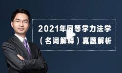 【名师点拨】2021年同等学力法学(名词解释)真题解析